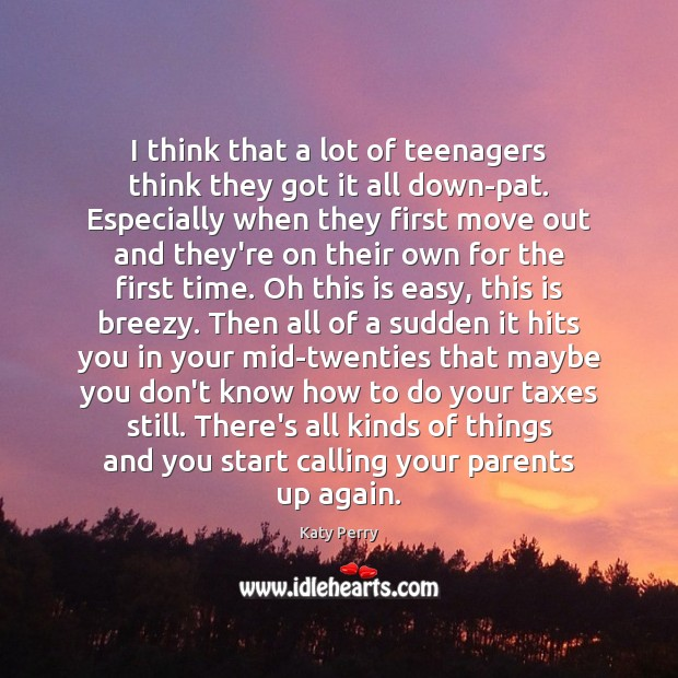 I think that a lot of teenagers think they got it all Katy Perry Picture Quote