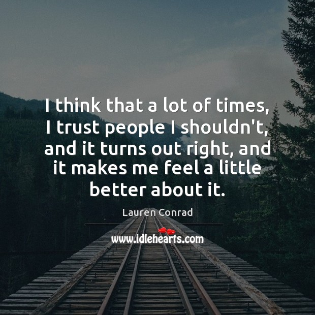 I think that a lot of times, I trust people I shouldn't, Lauren Conrad Picture Quote