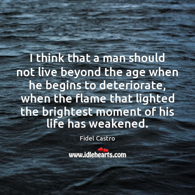 I think that a man should not live beyond the age when Fidel Castro Picture Quote
