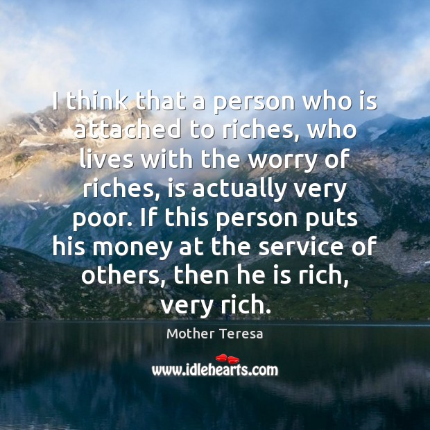 I think that a person who is attached to riches, who lives Mother Teresa Picture Quote