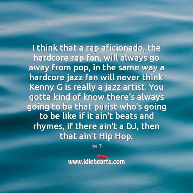 I think that a rap aficionado, the hardcore rap fan, will always Ice T Picture Quote