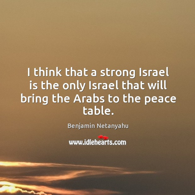 Image, I think that a strong israel is the only israel that will bring the arabs to the peace table.