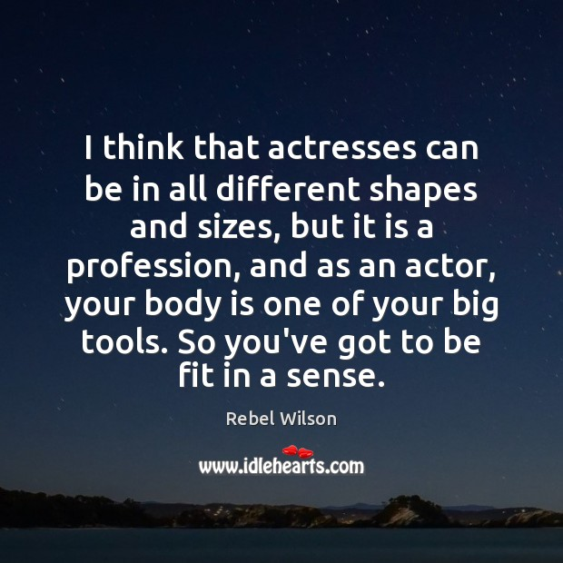Image, I think that actresses can be in all different shapes and sizes,