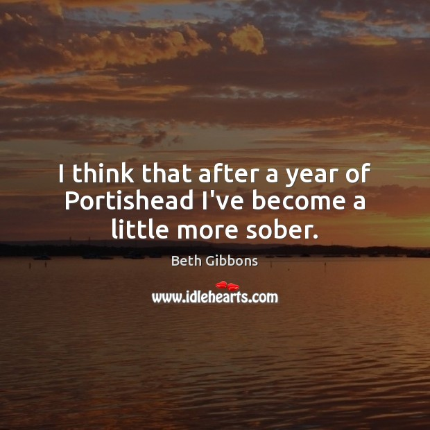I think that after a year of Portishead I've become a little more sober. Image