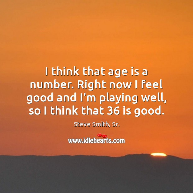 I think that age is a number. Right now I feel good Age Quotes Image