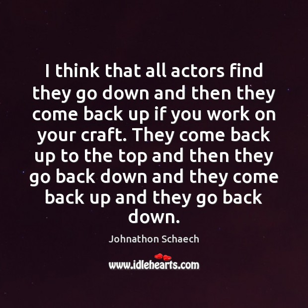 Image, I think that all actors find they go down and then they