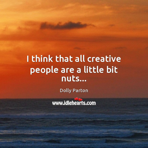 I think that all creative people are a little bit nuts… Image