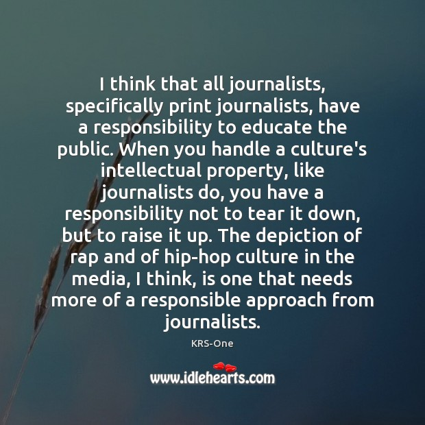 I think that all journalists, specifically print journalists, have a responsibility to KRS-One Picture Quote