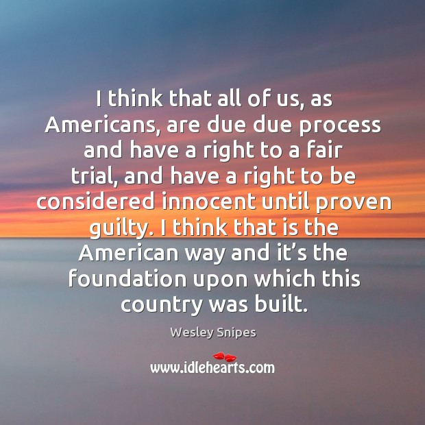 I think that all of us, as americans, are due due process and have a right to a fair trial Image
