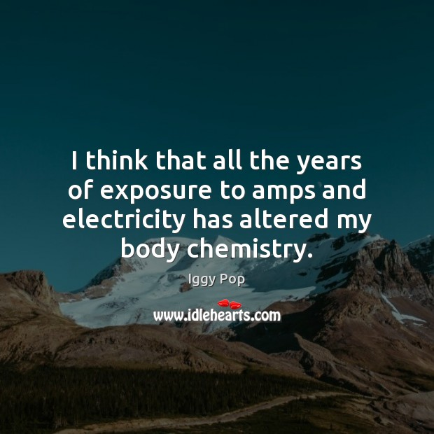 I think that all the years of exposure to amps and electricity Image