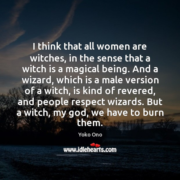 I think that all women are witches, in the sense that a Image