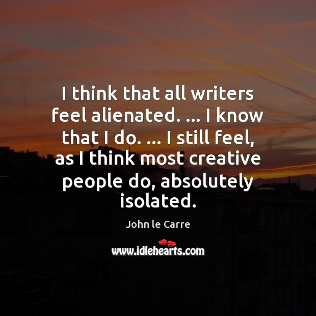Image, I think that all writers feel alienated. … I know that I do. …