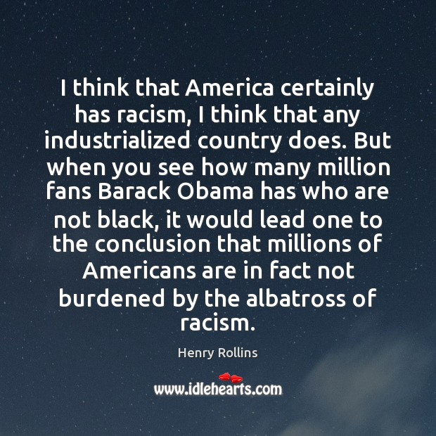 Image, I think that America certainly has racism, I think that any industrialized