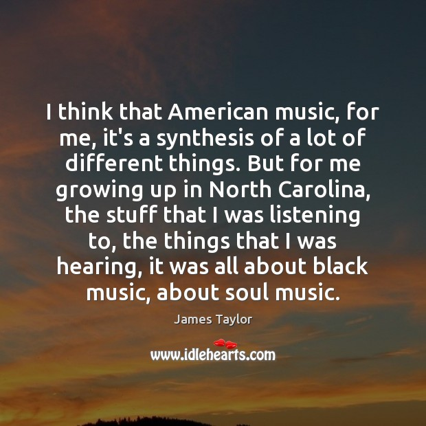 I think that American music, for me, it's a synthesis of a James Taylor Picture Quote