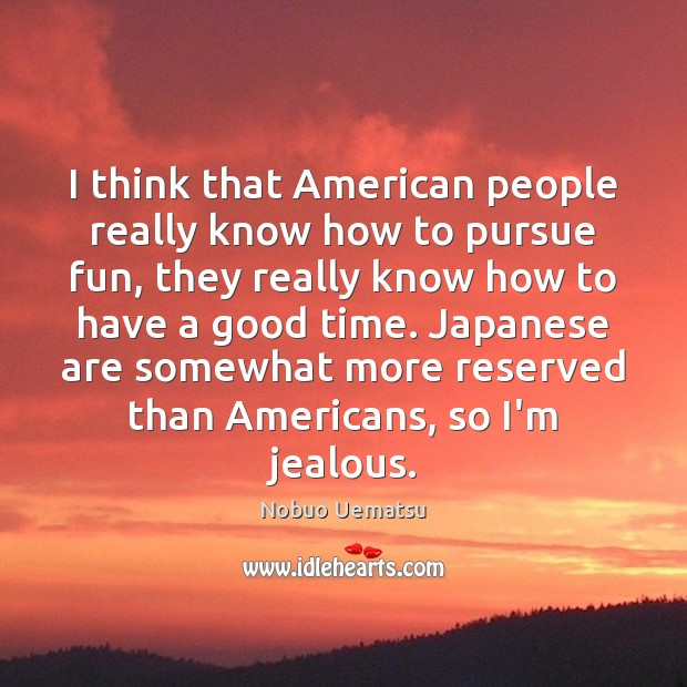 I think that American people really know how to pursue fun, they Nobuo Uematsu Picture Quote