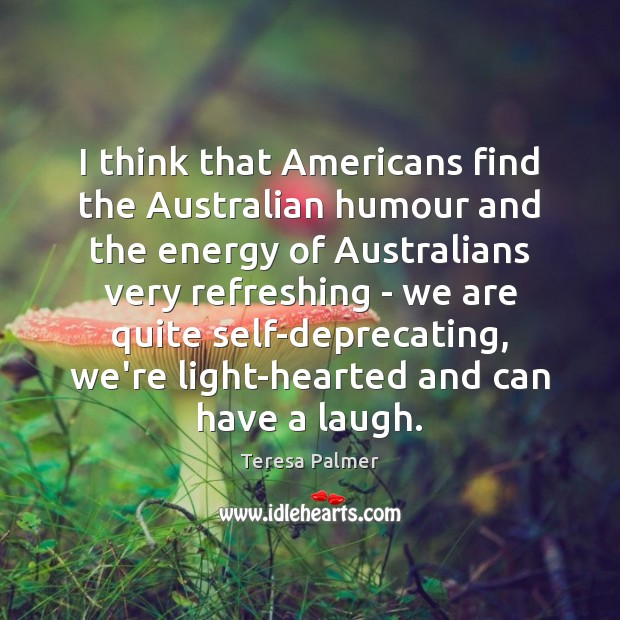 I think that Americans find the Australian humour and the energy of Teresa Palmer Picture Quote