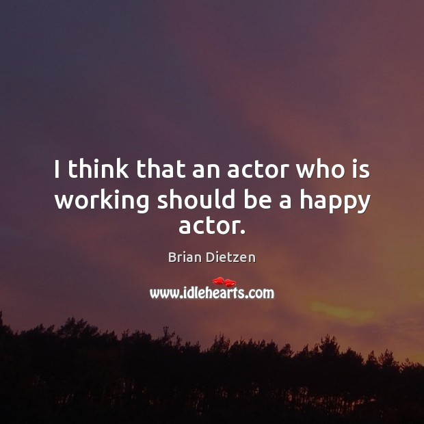 Image, I think that an actor who is working should be a happy actor.