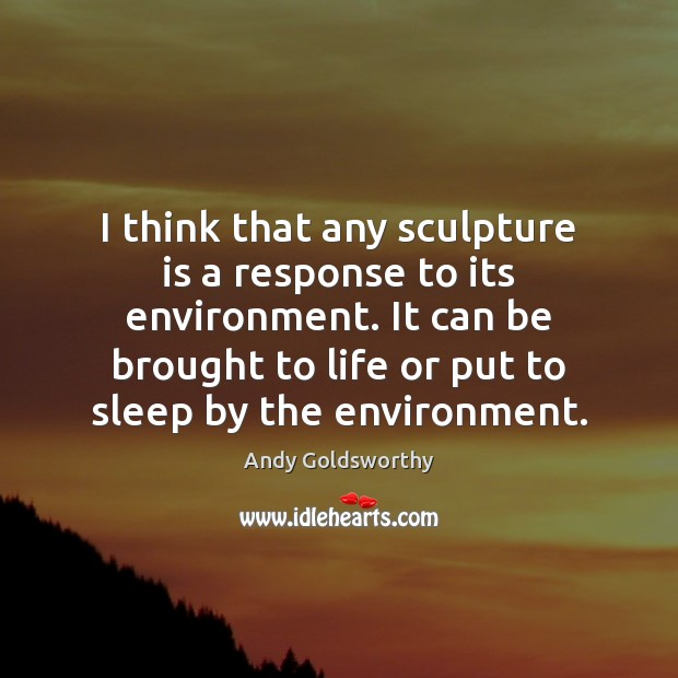 Image, I think that any sculpture is a response to its environment. It
