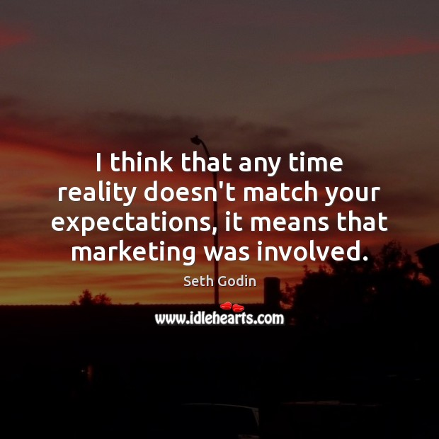 I think that any time reality doesn't match your expectations, it means Seth Godin Picture Quote