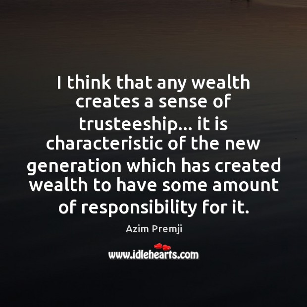 Image, I think that any wealth creates a sense of trusteeship… it is