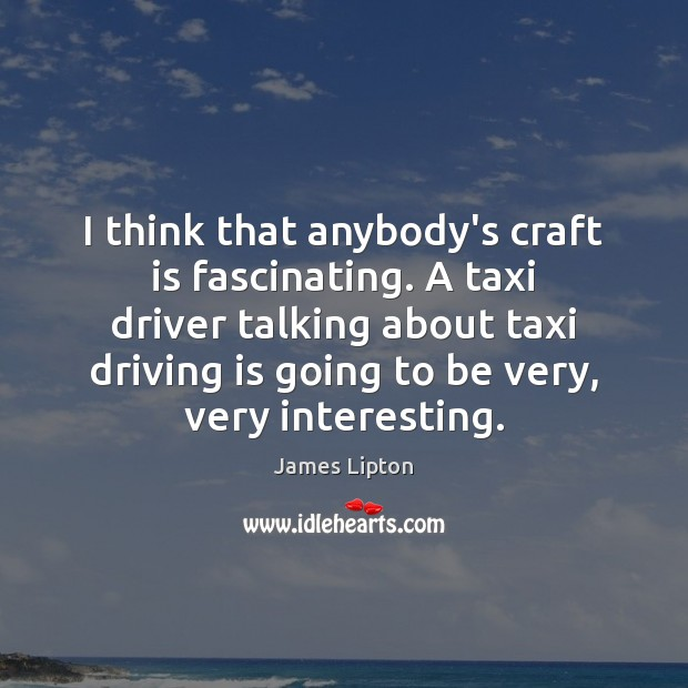 I think that anybody's craft is fascinating. A taxi driver talking about Driving Quotes Image