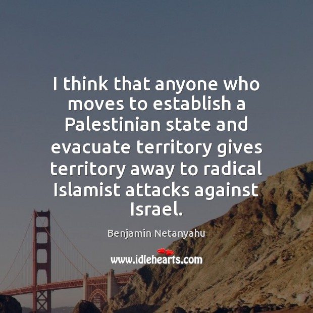 I think that anyone who moves to establish a Palestinian state and Benjamin Netanyahu Picture Quote