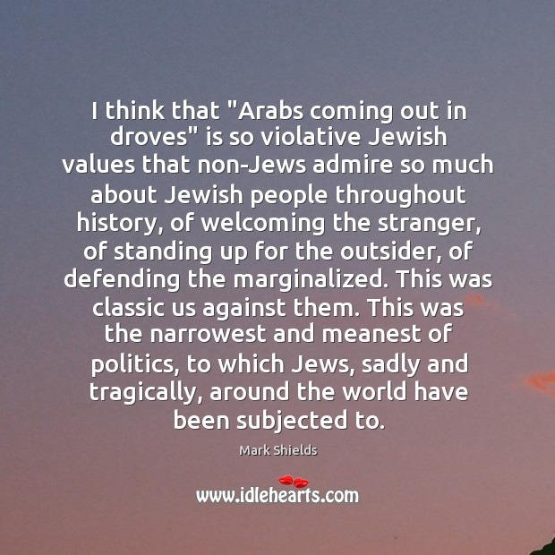 """I think that """"Arabs coming out in droves"""" is so violative Jewish Mark Shields Picture Quote"""