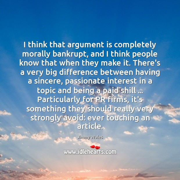 I think that argument is completely morally bankrupt, and I think people Jimmy Wales Picture Quote
