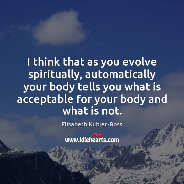 Image, I think that as you evolve spiritually, automatically your body tells you