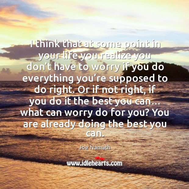 I think that at some point in your life you realize you don't have to worry Joe Namath Picture Quote