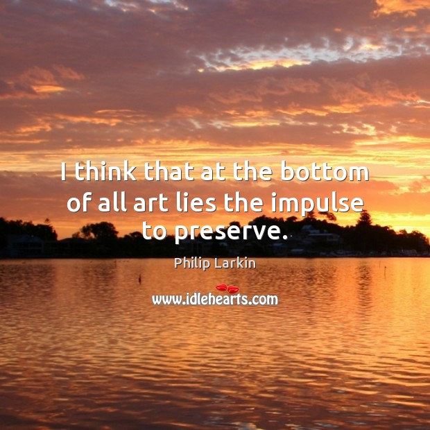 I think that at the bottom of all art lies the impulse to preserve. Philip Larkin Picture Quote