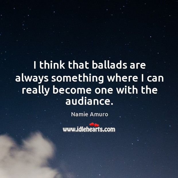I think that ballads are always something where I can really become one with the audiance. Image