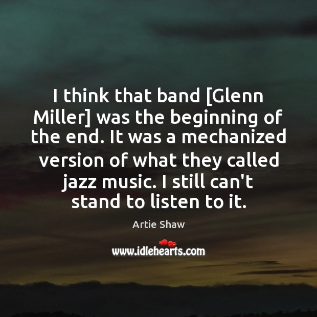 I think that band [Glenn Miller] was the beginning of the end. Image