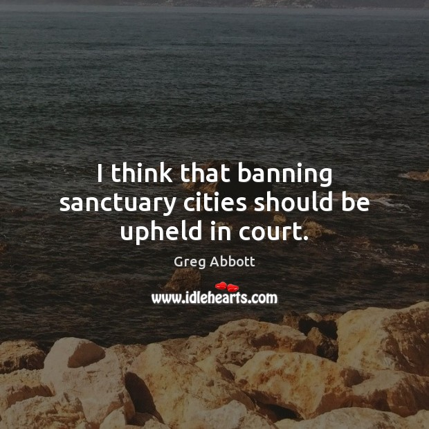 I think that banning sanctuary cities should be upheld in court. Image