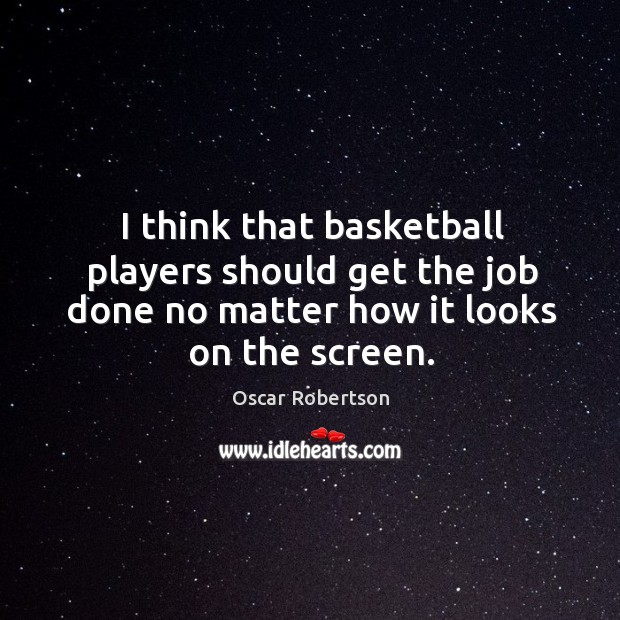 I think that basketball players should get the job done no matter how it looks on the screen. Image