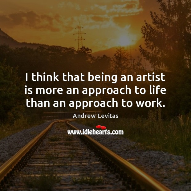 Image, I think that being an artist is more an approach to life than an approach to work.