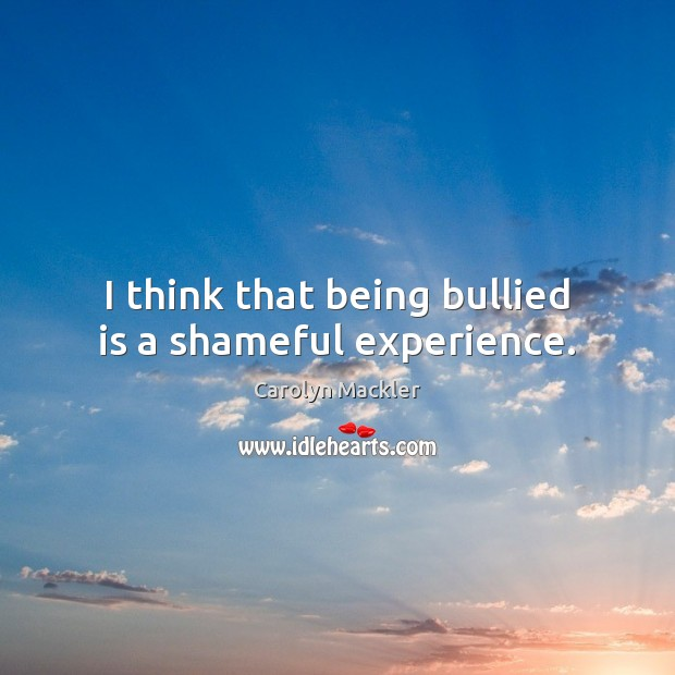 I think that being bullied is a shameful experience. Image