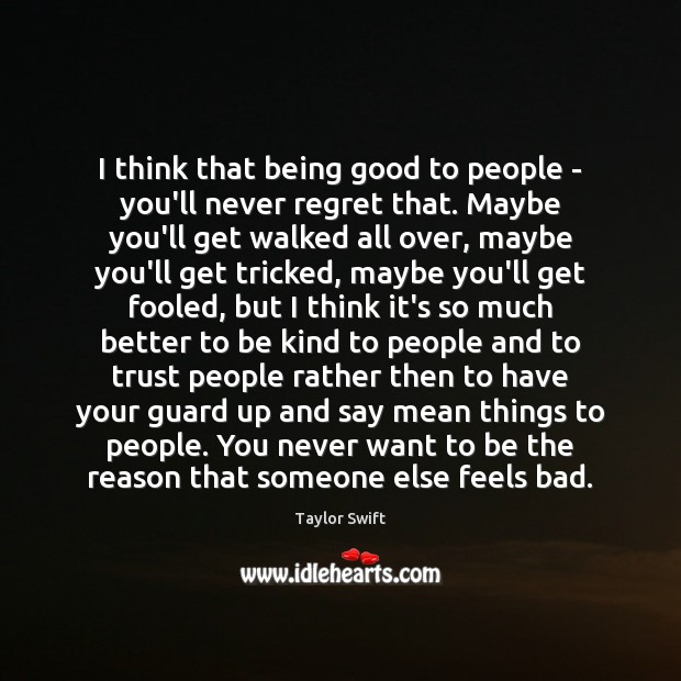 I think that being good to people – you'll never regret that. Never Regret Quotes Image