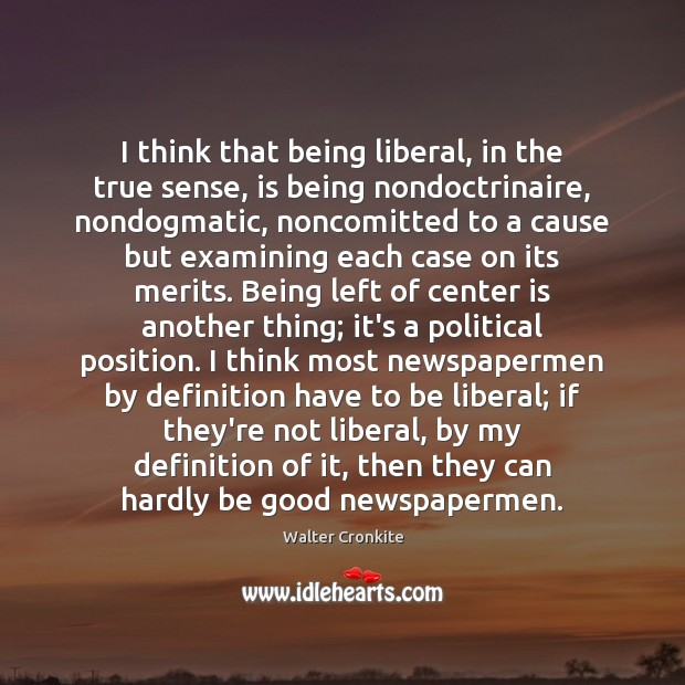 I think that being liberal, in the true sense, is being nondoctrinaire, Walter Cronkite Picture Quote