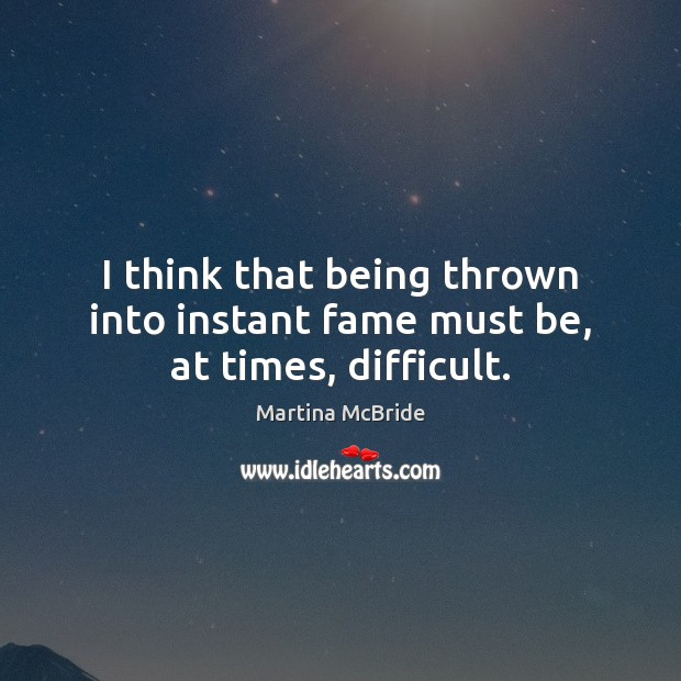 I think that being thrown into instant fame must be, at times, difficult. Martina McBride Picture Quote