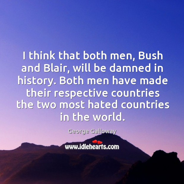 I think that both men, bush and blair, will be damned in history. Image