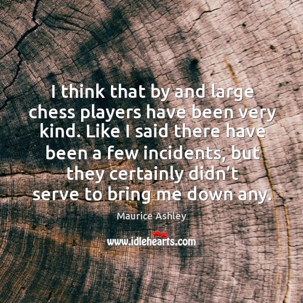I think that by and large chess players have been very kind. Image