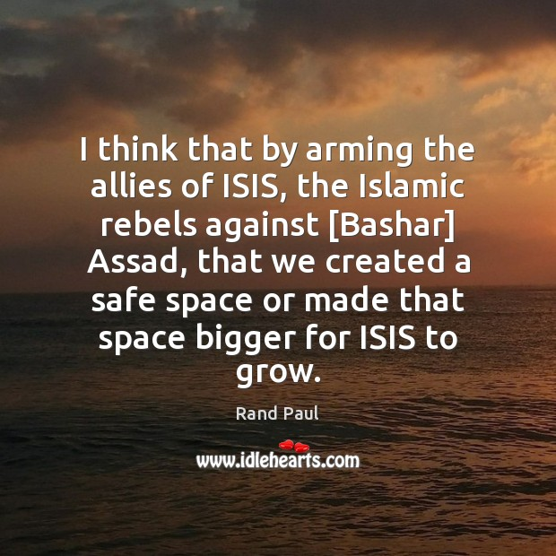 Image, I think that by arming the allies of ISIS, the Islamic rebels