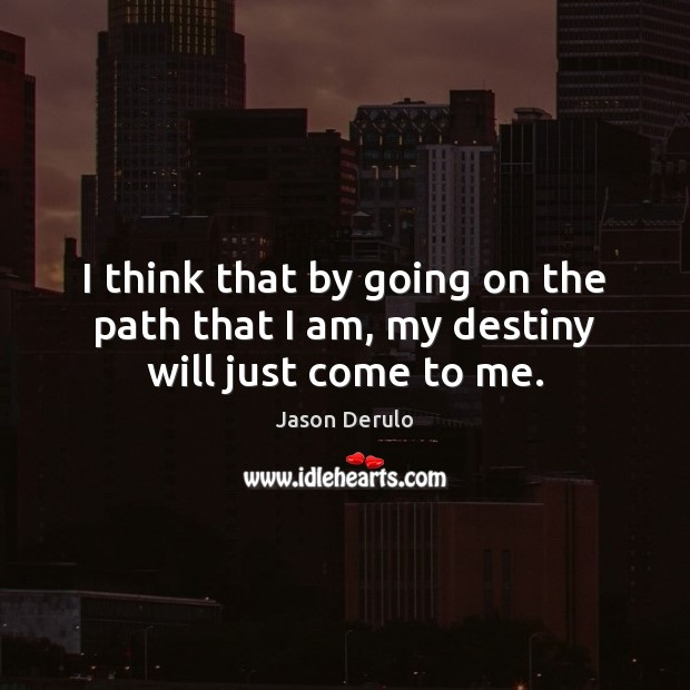 Image, I think that by going on the path that I am, my destiny will just come to me.