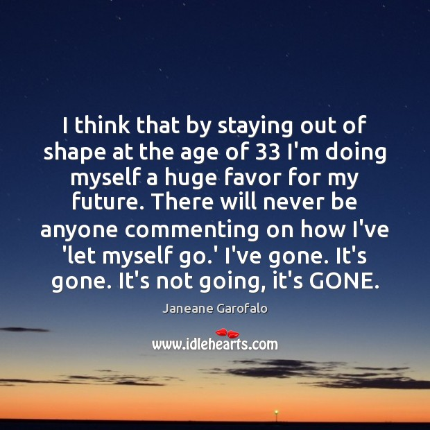 I think that by staying out of shape at the age of 33 Janeane Garofalo Picture Quote