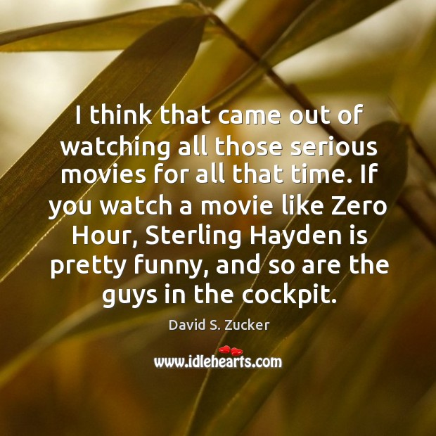 I think that came out of watching all those serious movies for all that time. Image