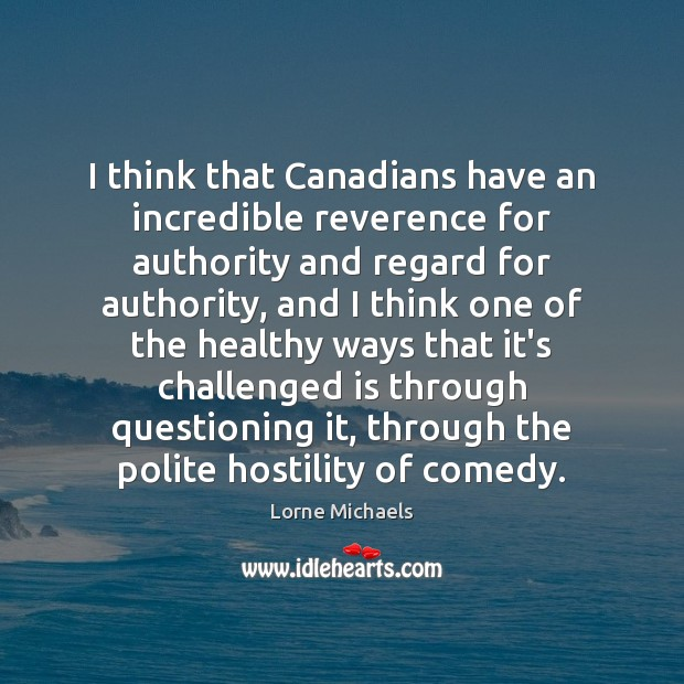 I think that Canadians have an incredible reverence for authority and regard Image