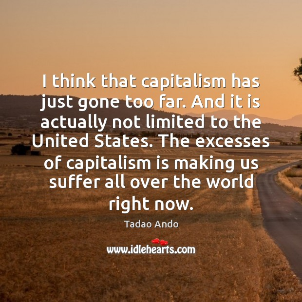 I think that capitalism has just gone too far. And it is Capitalism Quotes Image