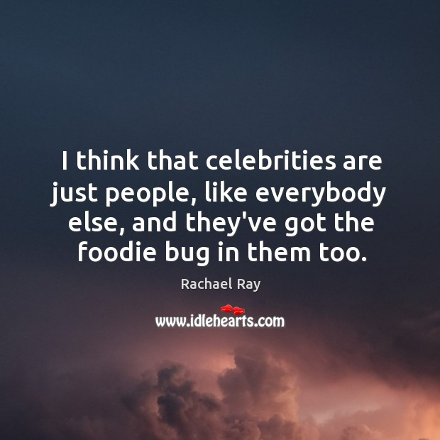 I think that celebrities are just people, like everybody else, and they've Rachael Ray Picture Quote