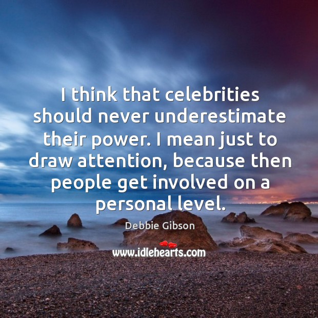 I think that celebrities should never underestimate their power. Image
